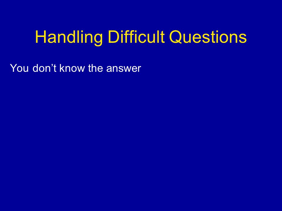 Handling Difficult Questions You don't know the answer