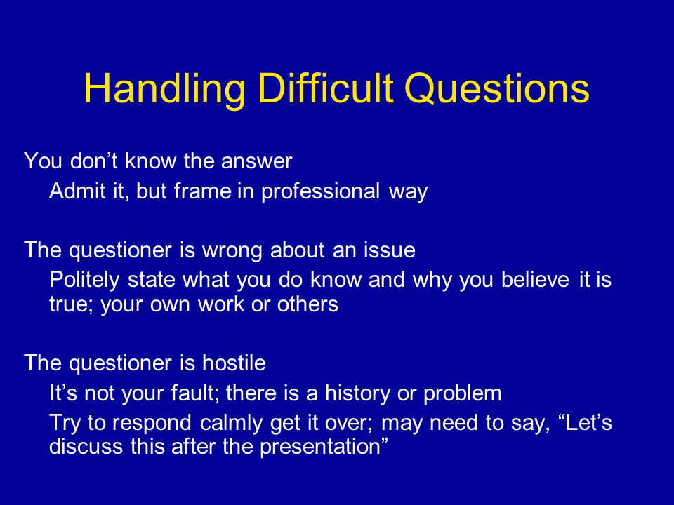 Handling Difficult Questions You don't know the answer Admit it, but frame in professional way The questioner is wrong about an issue Politely state what you do know and why you believe it is true; your own work or others The questioner is hostile It's not your fault; there is a history or problem Try to respond calmly get it over; may need to say, Let's discuss this after the presentation