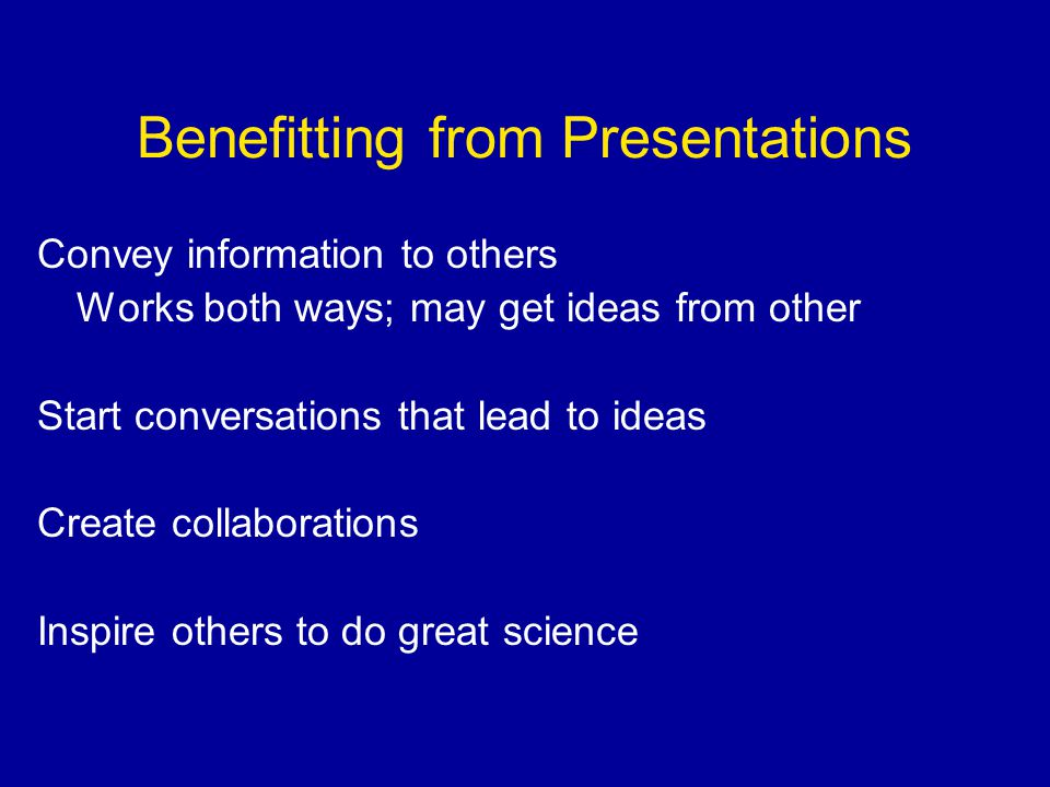 Benefitting from Presentations Convey information to others Works both ways; may get ideas from other Start conversations that lead to ideas Create collaborations Inspire others to do great science