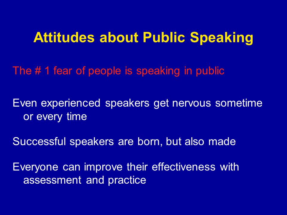 Attitudes about Public Speaking The # 1 fear of people is speaking in public Even experienced speakers get nervous sometime or every time Successful speakers are born, but also made Everyone can improve their effectiveness with assessment and practice