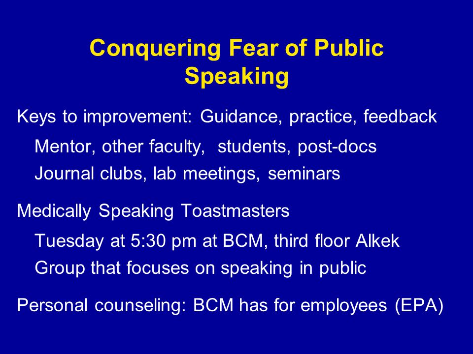 Conquering Fear of Public Speaking Keys to improvement: Guidance, practice, feedback Mentor, other faculty, students, post-docs Journal clubs, lab meetings, seminars Medically Speaking Toastmasters Tuesday at 5:30 pm at BCM, third floor Alkek Group that focuses on speaking in public Personal counseling: BCM has for employees (EPA)