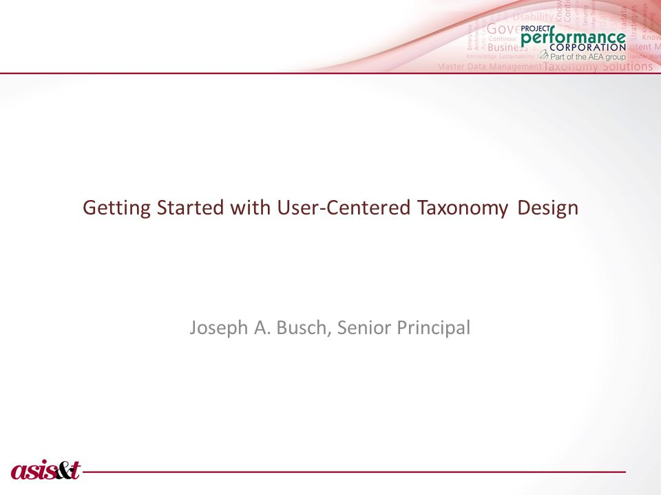 Getting Started with User-Centered Taxonomy Design Joseph A. Busch, Senior Principal