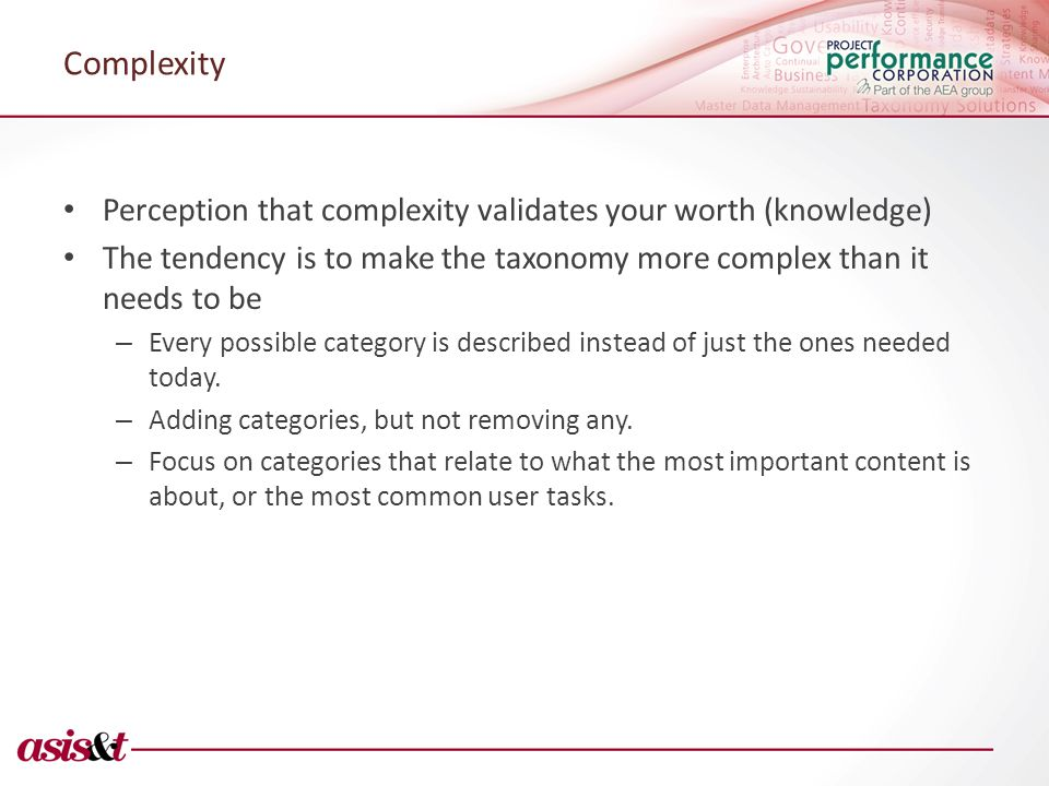 Complexity Perception that complexity validates your worth (knowledge) The tendency is to make the taxonomy more complex than it needs to be – Every possible category is described instead of just the ones needed today.