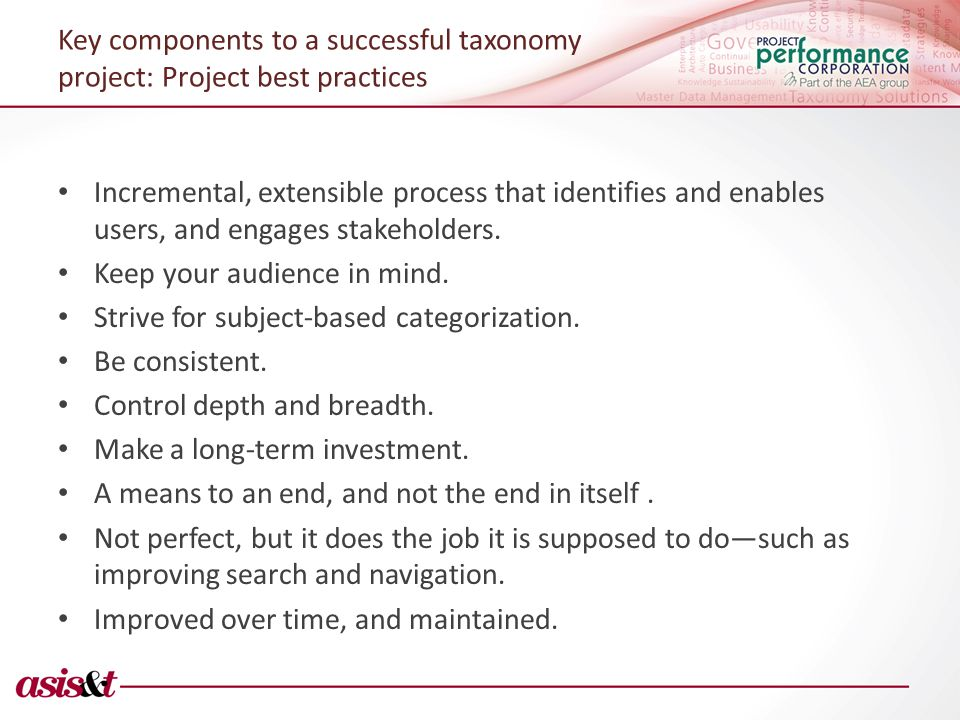 Key components to a successful taxonomy project: Project best practices Incremental, extensible process that identifies and enables users, and engages stakeholders.