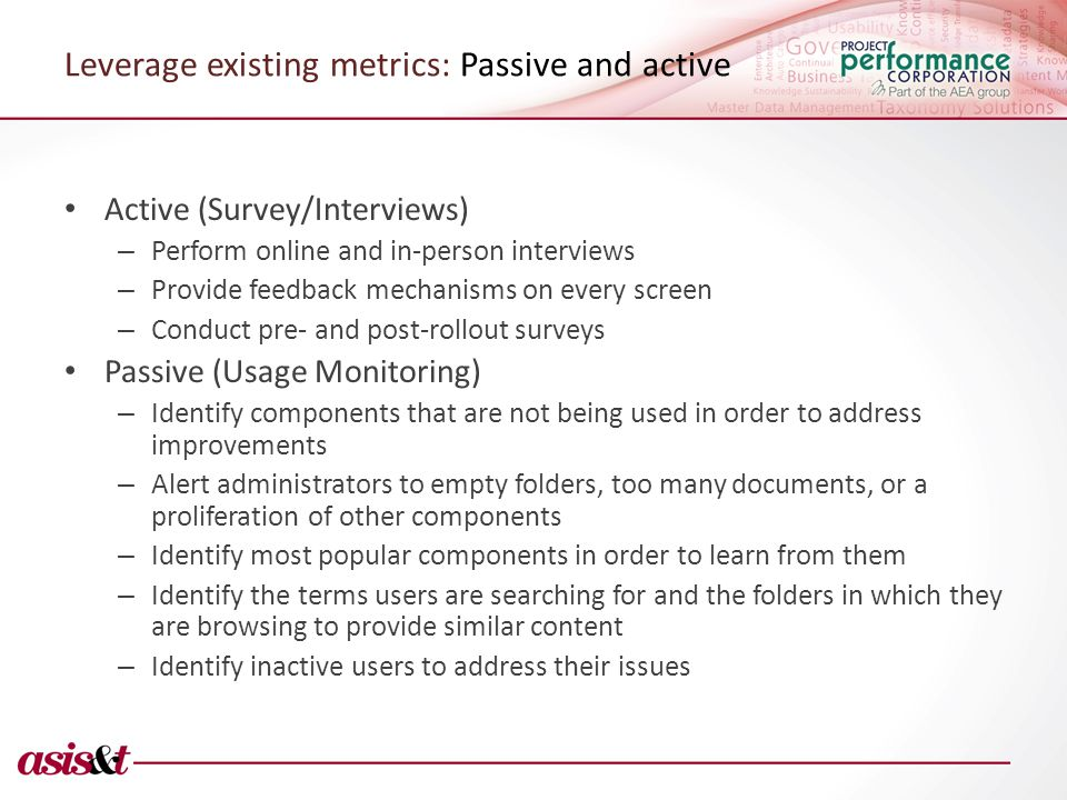 Leverage existing metrics: Passive and active Active (Survey/Interviews) – Perform online and in-person interviews – Provide feedback mechanisms on every screen – Conduct pre- and post-rollout surveys Passive (Usage Monitoring) – Identify components that are not being used in order to address improvements – Alert administrators to empty folders, too many documents, or a proliferation of other components – Identify most popular components in order to learn from them – Identify the terms users are searching for and the folders in which they are browsing to provide similar content – Identify inactive users to address their issues