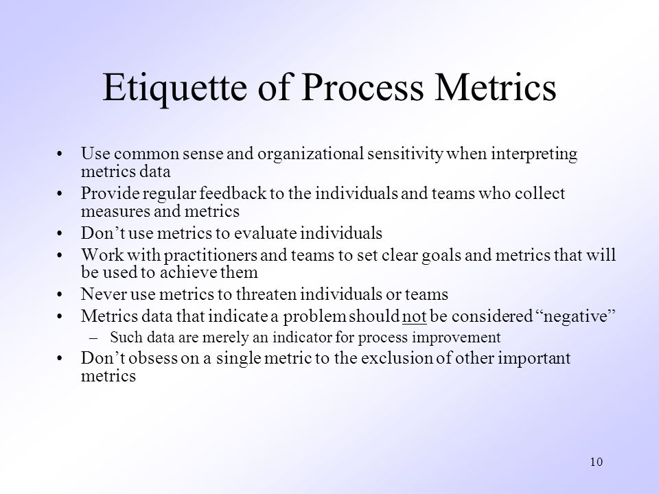 10 Etiquette of Process Metrics Use common sense and organizational sensitivity when interpreting metrics data Provide regular feedback to the individuals and teams who collect measures and metrics Don't use metrics to evaluate individuals Work with practitioners and teams to set clear goals and metrics that will be used to achieve them Never use metrics to threaten individuals or teams Metrics data that indicate a problem should not be considered negative –Such data are merely an indicator for process improvement Don't obsess on a single metric to the exclusion of other important metrics