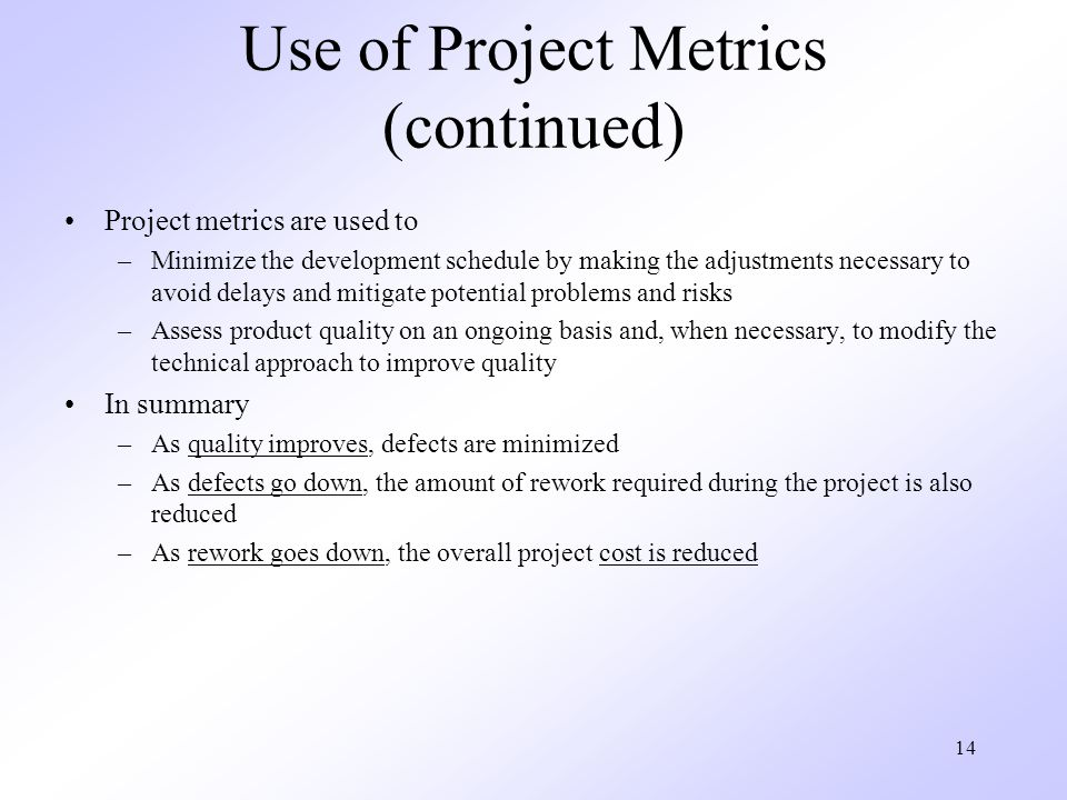 14 Use of Project Metrics (continued) Project metrics are used to –Minimize the development schedule by making the adjustments necessary to avoid delays and mitigate potential problems and risks –Assess product quality on an ongoing basis and, when necessary, to modify the technical approach to improve quality In summary –As quality improves, defects are minimized –As defects go down, the amount of rework required during the project is also reduced –As rework goes down, the overall project cost is reduced