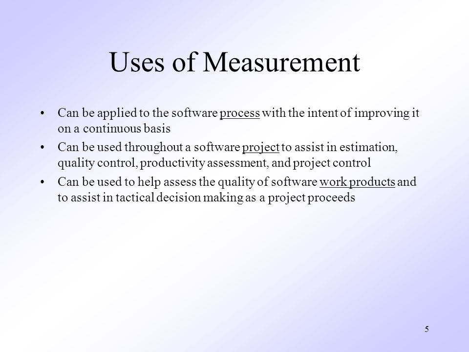 5 Uses of Measurement Can be applied to the software process with the intent of improving it on a continuous basis Can be used throughout a software project to assist in estimation, quality control, productivity assessment, and project control Can be used to help assess the quality of software work products and to assist in tactical decision making as a project proceeds