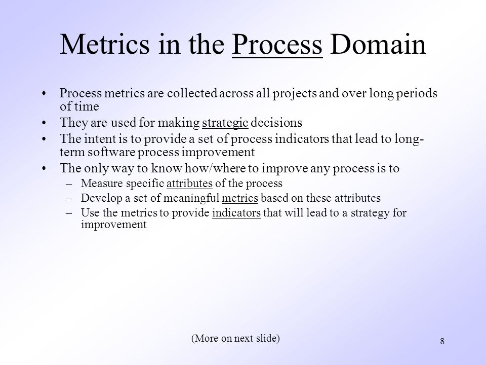 8 Process metrics are collected across all projects and over long periods of time They are used for making strategic decisions The intent is to provide a set of process indicators that lead to long- term software process improvement The only way to know how/where to improve any process is to –Measure specific attributes of the process –Develop a set of meaningful metrics based on these attributes –Use the metrics to provide indicators that will lead to a strategy for improvement (More on next slide)