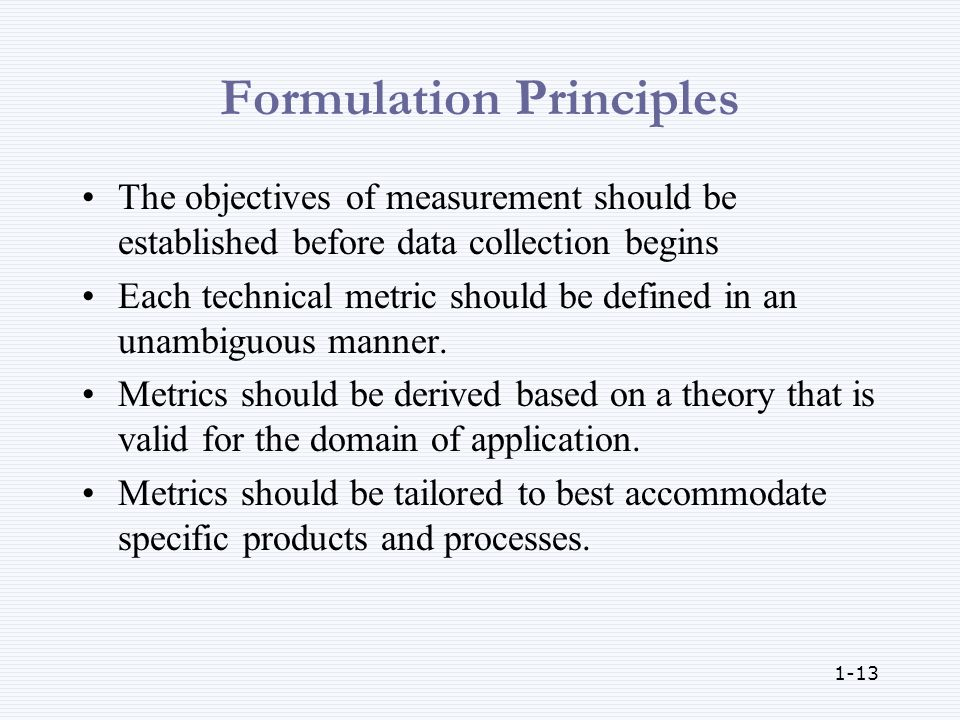 1-13 Formulation Principles The objectives of measurement should be established before data collection begins Each technical metric should be defined in an unambiguous manner.