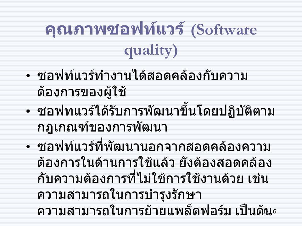 1-16 คุณภาพซอฟท์แวร์ (Software quality) ซอฟท์แวร์ทำงานได้สอดคล้องกับความ ต้องการของผู้ใช้ ซอฟทแวร์ได้รับการพัฒนาขึ้นโดยปฏิบัติตาม กฎเกณฑ์ของการพัฒนา ซอฟท์แวร์ที่พัฒนานอกจากสอดคล้องความ ต้องการในด้านการใช้แล้ว ยังต้องสอดคล้อง กับความต้องการที่ไม่ใช้การใช้งานด้วย เช่น ความสามารถในการบำรุงรักษา ความสามารถในการย้ายแพล็ตฟอร์ม เป็นต้น