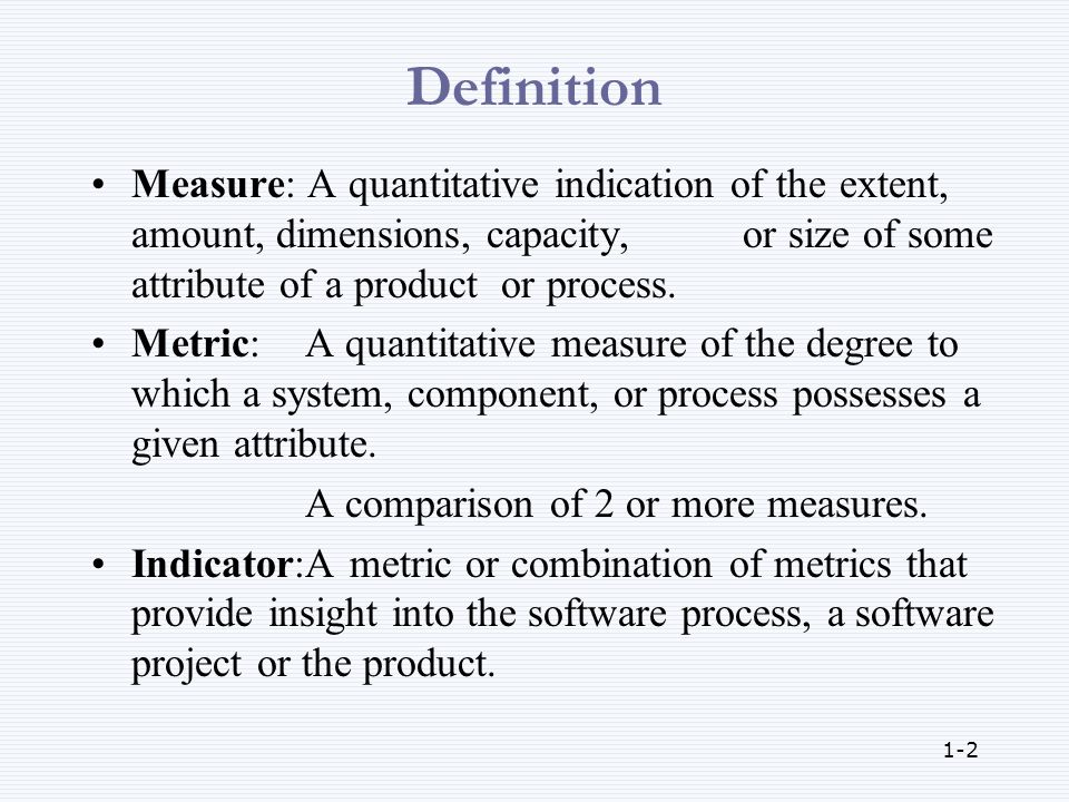 1-2 Definition Measure: A quantitative indication of the extent, amount, dimensions, capacity, or size of some attribute of a product or process.