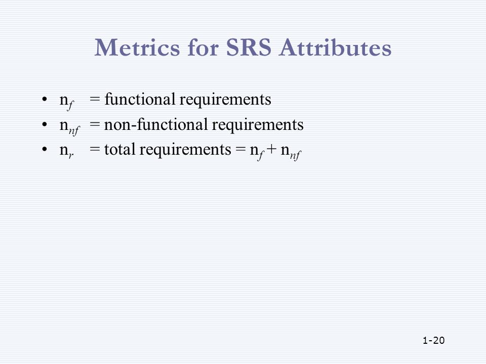 1-20 Metrics for SRS Attributes n f = functional requirements n nf = non-functional requirements n r = total requirements = n f + n nf