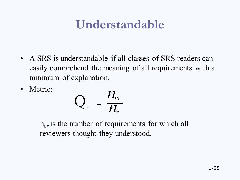 1-25 Understandable A SRS is understandable if all classes of SRS readers can easily comprehend the meaning of all requirements with a minimum of explanation.
