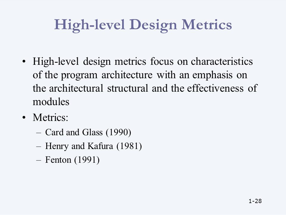 1-28 High-level Design Metrics High-level design metrics focus on characteristics of the program architecture with an emphasis on the architectural structural and the effectiveness of modules Metrics: –Card and Glass (1990) –Henry and Kafura (1981) –Fenton (1991)