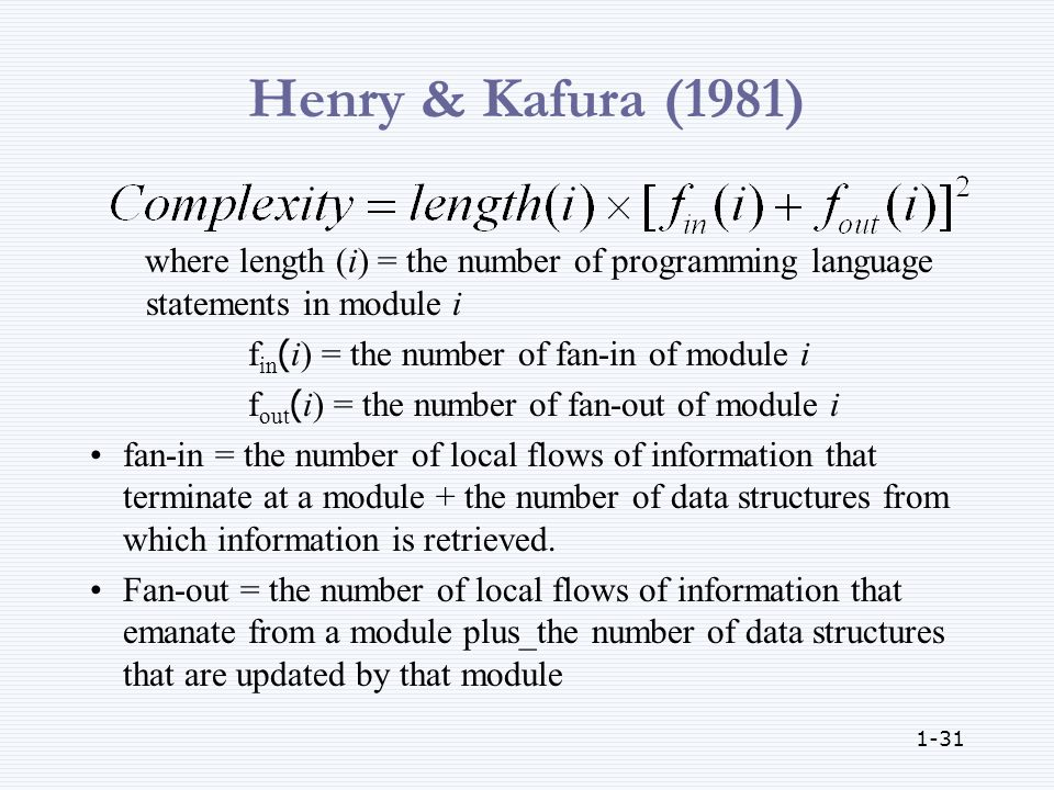 1-31 Henry & Kafura (1981) where length (i) = the number of programming language statements in module i f in (i) = the number of fan-in of module i f out (i) = the number of fan-out of module i fan-in = the number of local flows of information that terminate at a module + the number of data structures from which information is retrieved.