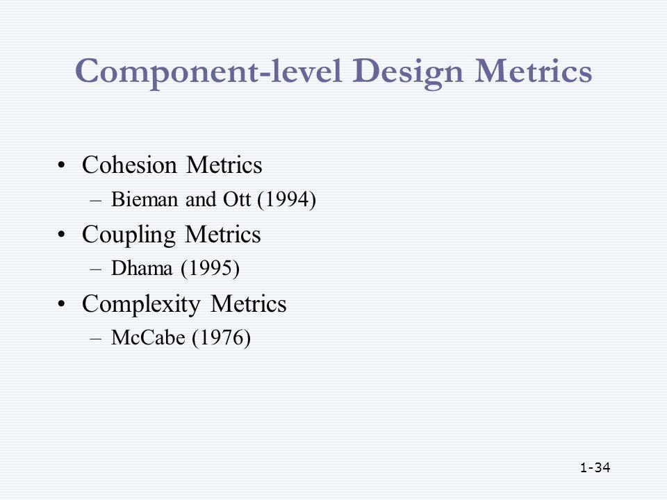 1-34 Component-level Design Metrics Cohesion Metrics –Bieman and Ott (1994) Coupling Metrics –Dhama (1995) Complexity Metrics –McCabe (1976)