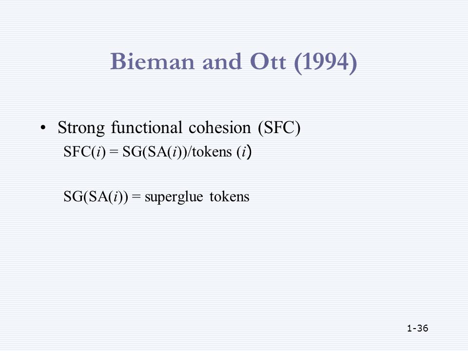 1-36 Bieman and Ott (1994) Strong functional cohesion (SFC) SFC(i) = SG(SA(i))/tokens (i) SG(SA(i)) = superglue tokens