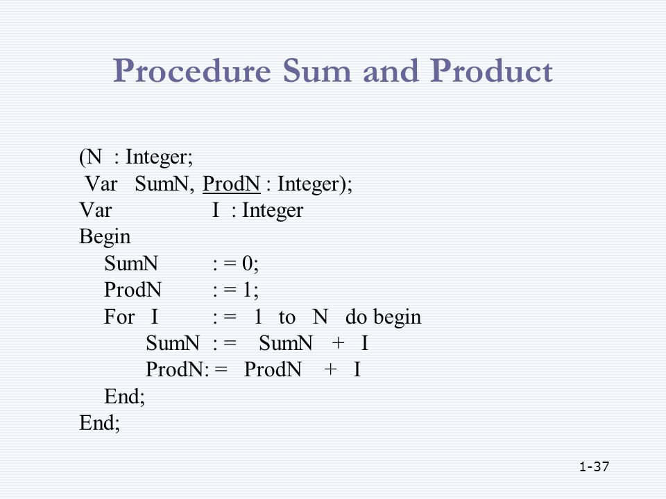 1-37 Procedure Sum and Product (N : Integer; Var SumN, ProdN : Integer); VarI : Integer Begin SumN: = 0; ProdN : = 1; For I: = 1to N do begin SumN: = SumN + I ProdN: = ProdN + I End;