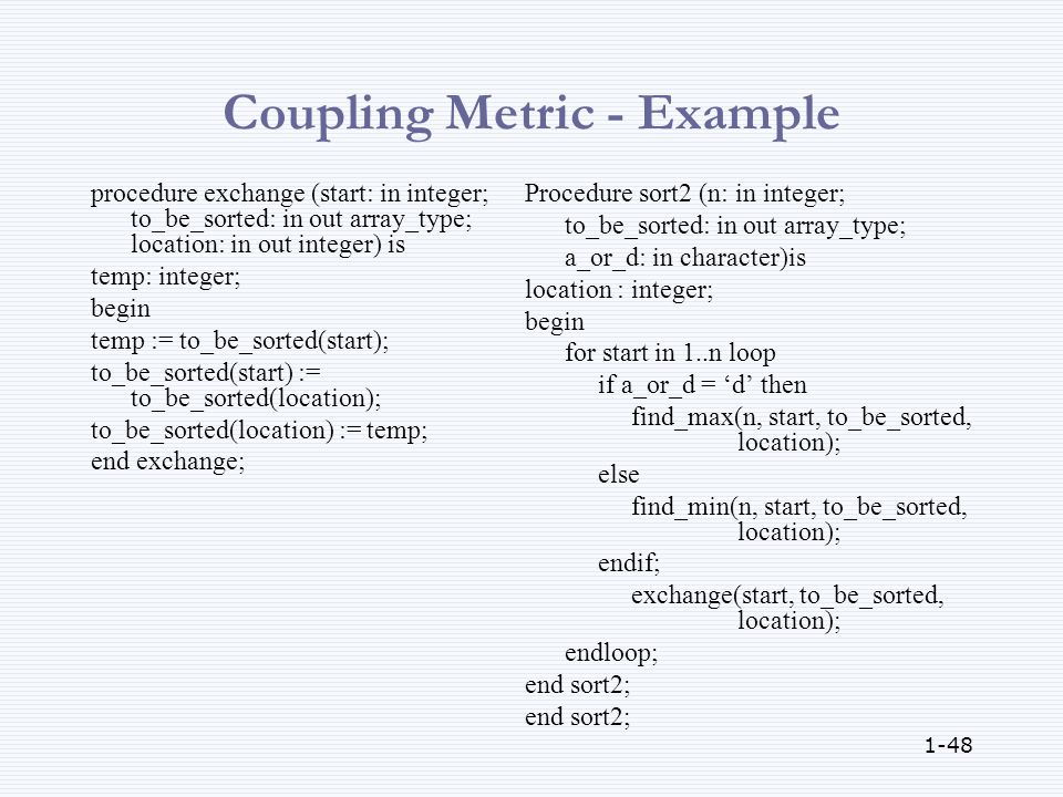 1-48 Coupling Metric - Example procedure exchange (start: in integer; to_be_sorted: in out array_type; location: in out integer) is temp: integer; begin temp := to_be_sorted(start); to_be_sorted(start) := to_be_sorted(location); to_be_sorted(location) := temp; end exchange; Procedure sort2 (n: in integer; to_be_sorted: in out array_type; a_or_d: in character)is location : integer; begin for start in 1..n loop if a_or_d = 'd' then find_max(n, start, to_be_sorted, location); else find_min(n, start, to_be_sorted, location); endif; exchange(start, to_be_sorted, location); endloop; end sort2;