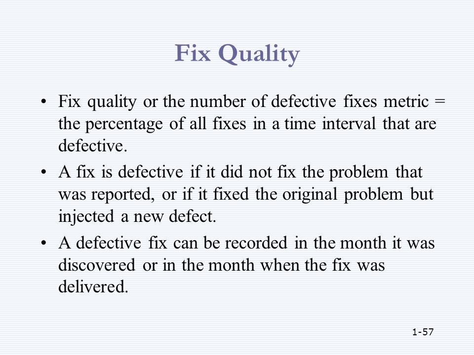 1-57 Fix Quality Fix quality or the number of defective fixes metric = the percentage of all fixes in a time interval that are defective.