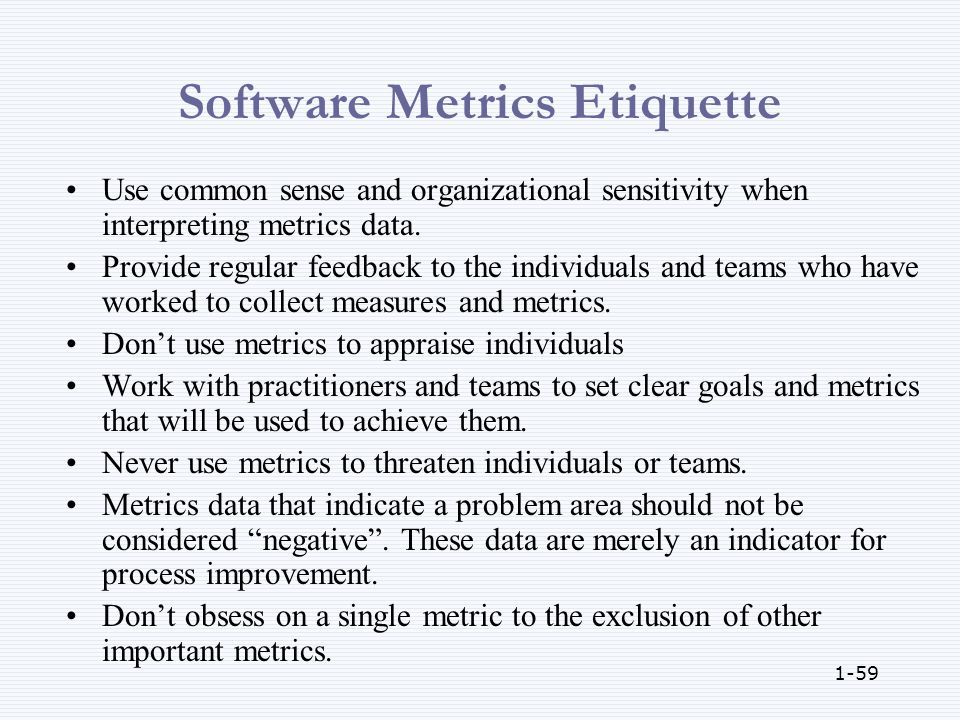 1-59 Software Metrics Etiquette Use common sense and organizational sensitivity when interpreting metrics data.