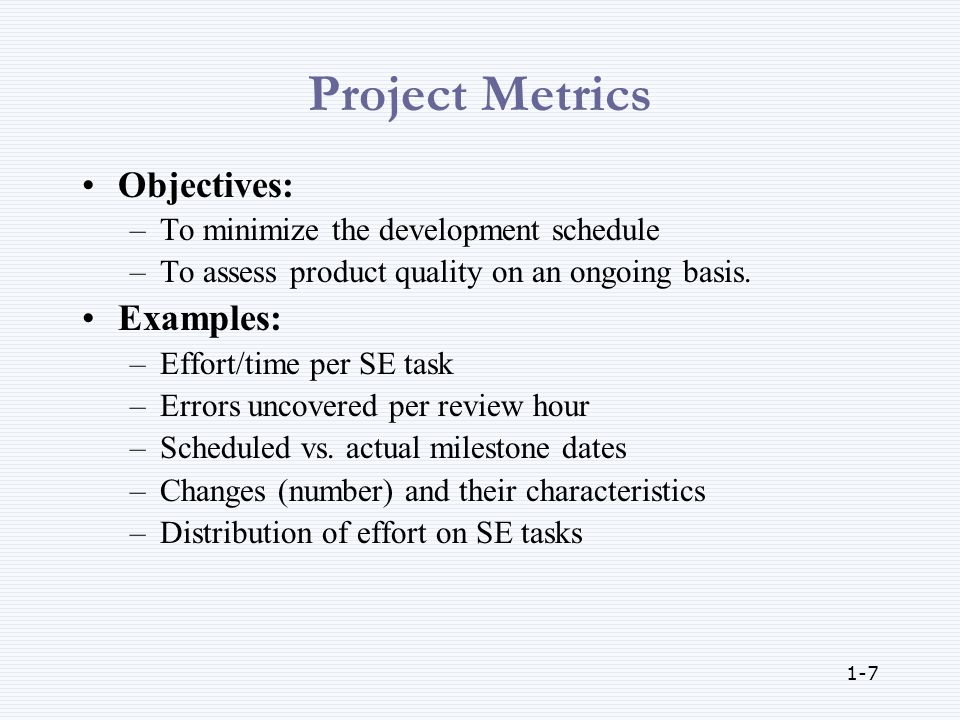 1-7 Project Metrics Objectives: –To minimize the development schedule –To assess product quality on an ongoing basis.