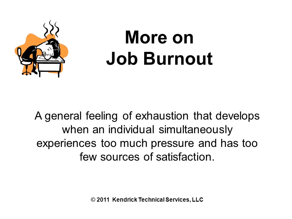 More on Job Burnout A general feeling of exhaustion that develops when an individual simultaneously experiences too much pressure and has too few sources of satisfaction.