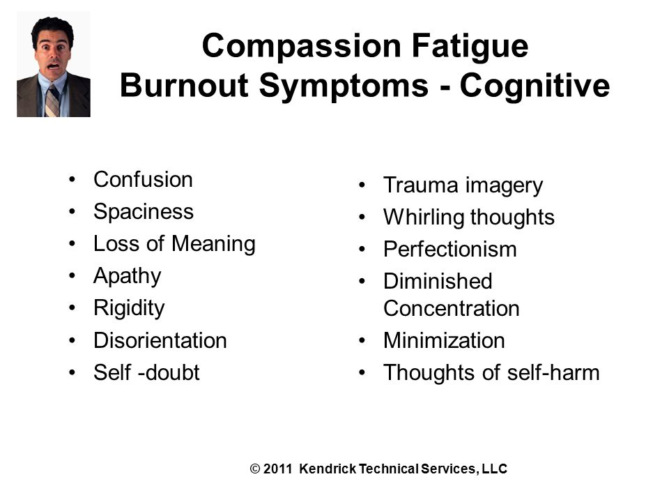 Compassion Fatigue Burnout Symptoms - Cognitive Confusion Spaciness Loss of Meaning Apathy Rigidity Disorientation Self -doubt Trauma imagery Whirling thoughts Perfectionism Diminished Concentration Minimization Thoughts of self-harm © 2011 Kendrick Technical Services, LLC