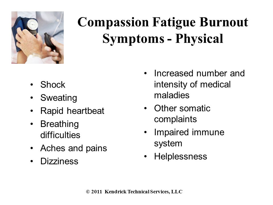 Compassion Fatigue Burnout Symptoms - Physical Shock Sweating Rapid heartbeat Breathing difficulties Aches and pains Dizziness Increased number and intensity of medical maladies Other somatic complaints Impaired immune system Helplessness © 2011 Kendrick Technical Services, LLC