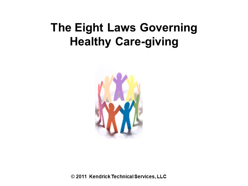 The Eight Laws Governing Healthy Care-giving © 2011 Kendrick Technical Services, LLC