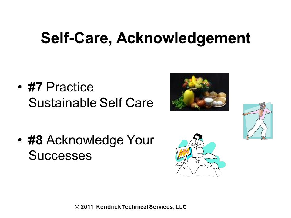 Self-Care, Acknowledgement #7 Practice Sustainable Self Care #8 Acknowledge Your Successes © 2011 Kendrick Technical Services, LLC