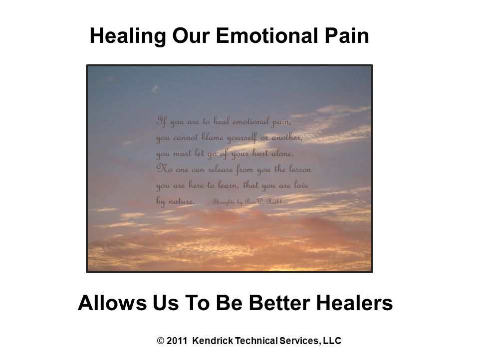 Healing Our Emotional Pain Allows Us To Be Better Healers © 2011 Kendrick Technical Services, LLC