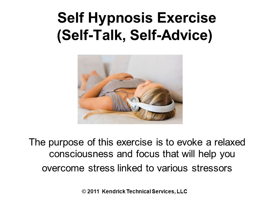 Self Hypnosis Exercise (Self-Talk, Self-Advice) The purpose of this exercise is to evoke a relaxed consciousness and focus that will help you overcome stress linked to various stressors © 2011 Kendrick Technical Services, LLC
