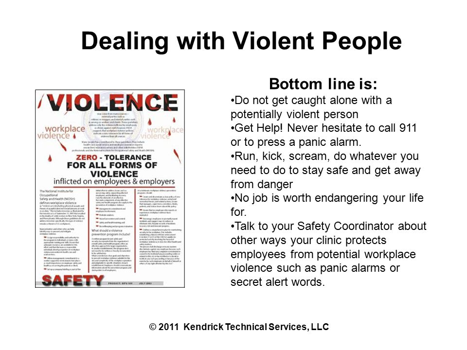 Dealing with Violent People © 2011 Kendrick Technical Services, LLC Bottom line is: Do not get caught alone with a potentially violent person Get Help.