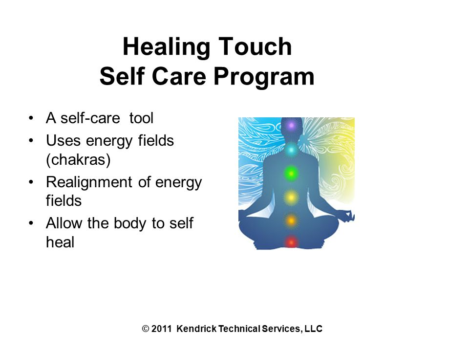 Healing Touch Self Care Program A self-care tool Uses energy fields (chakras) Realignment of energy fields Allow the body to self heal © 2011 Kendrick Technical Services, LLC