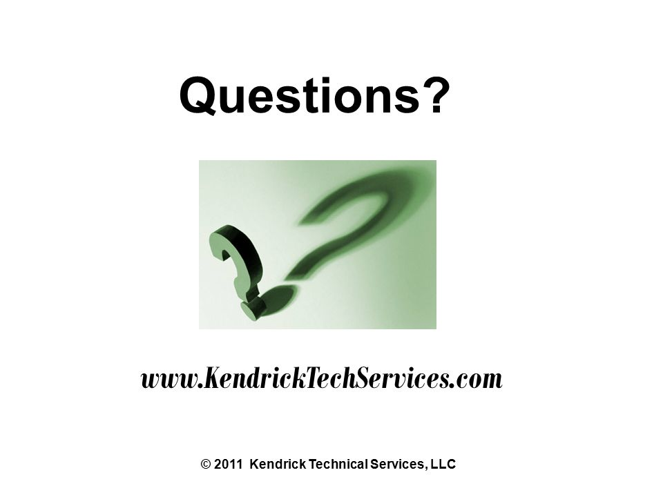 Questions www.KendrickTechServices.com © 2011 Kendrick Technical Services, LLC