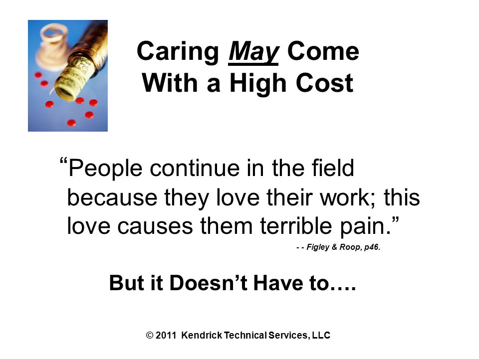 Caring May Come With a High Cost People continue in the field because they love their work; this love causes them terrible pain. - - Figley & Roop, p46.