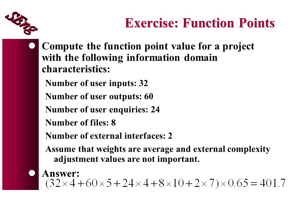 Exercise: Function Points lCompute the function point value for a project with the following information domain characteristics: Number of user inputs: 32 Number of user outputs: 60 Number of user enquiries: 24 Number of files: 8 Number of external interfaces: 2 Assume that weights are average and external complexity adjustment values are not important.