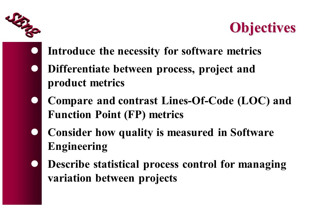 Objectives lIntroduce the necessity for software metrics lDifferentiate between process, project and product metrics lCompare and contrast Lines-Of-Code (LOC) and Function Point (FP) metrics lConsider how quality is measured in Software Engineering lDescribe statistical process control for managing variation between projects
