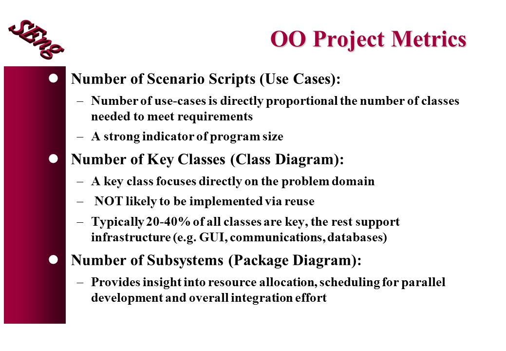 OO Project Metrics lNumber of Scenario Scripts (Use Cases):  Number of use-cases is directly proportional the number of classes needed to meet requirements  A strong indicator of program size lNumber of Key Classes (Class Diagram):  A key class focuses directly on the problem domain  NOT likely to be implemented via reuse  Typically 20-40% of all classes are key, the rest support infrastructure (e.g.