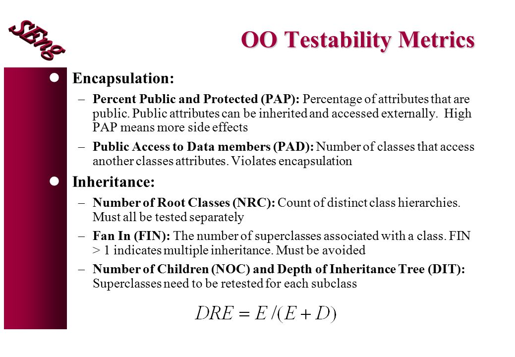 OO Testability Metrics lEncapsulation:  Percent Public and Protected (PAP): Percentage of attributes that are public.