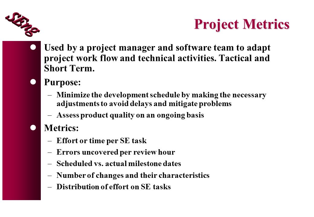 Project Metrics lUsed by a project manager and software team to adapt project work flow and technical activities.