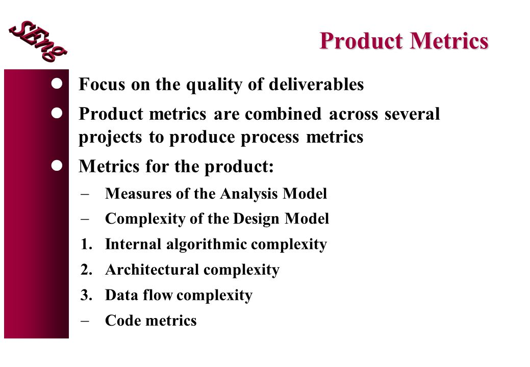Product Metrics lFocus on the quality of deliverables lProduct metrics are combined across several projects to produce process metrics lMetrics for the product:  Measures of the Analysis Model  Complexity of the Design Model 1.Internal algorithmic complexity 2.Architectural complexity 3.Data flow complexity  Code metrics