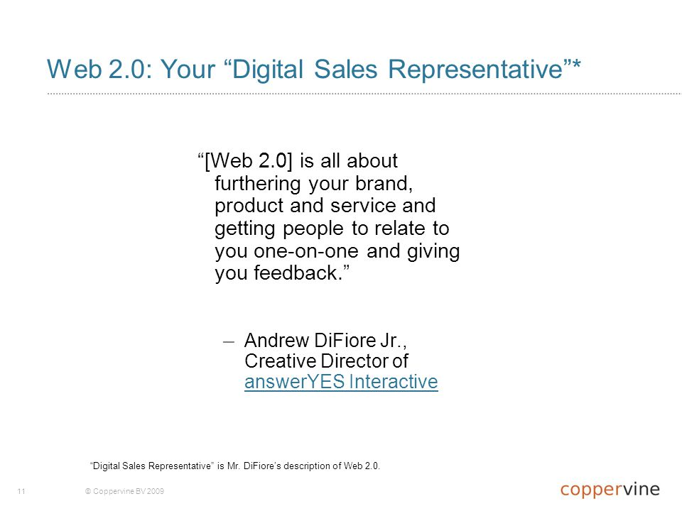 11© Coppervine BV 2009 Web 2.0: Your Digital Sales Representative * [Web 2.0] is all about furthering your brand, product and service and getting people to relate to you one-on-one and giving you feedback. – Andrew DiFiore Jr., Creative Director of answerYES Interactive answerYES Interactive Digital Sales Representative is Mr.