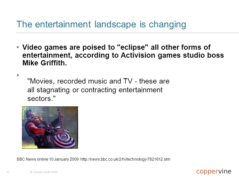 16© Coppervine BV 2009 The entertainment landscape is changing Video games are poised to eclipse all other forms of entertainment, according to Activision games studio boss Mike Griffith.