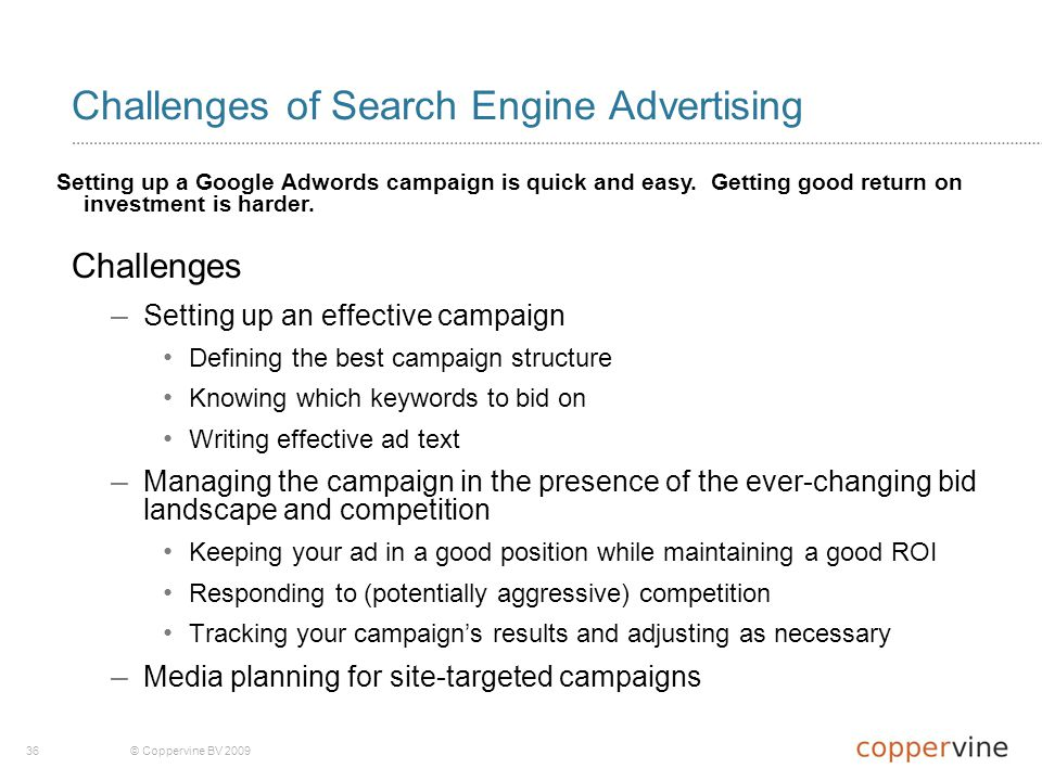 36© Coppervine BV 2009 Challenges of Search Engine Advertising Challenges – Setting up an effective campaign Defining the best campaign structure Knowing which keywords to bid on Writing effective ad text – Managing the campaign in the presence of the ever-changing bid landscape and competition Keeping your ad in a good position while maintaining a good ROI Responding to (potentially aggressive) competition Tracking your campaign's results and adjusting as necessary – Media planning for site-targeted campaigns Setting up a Google Adwords campaign is quick and easy.