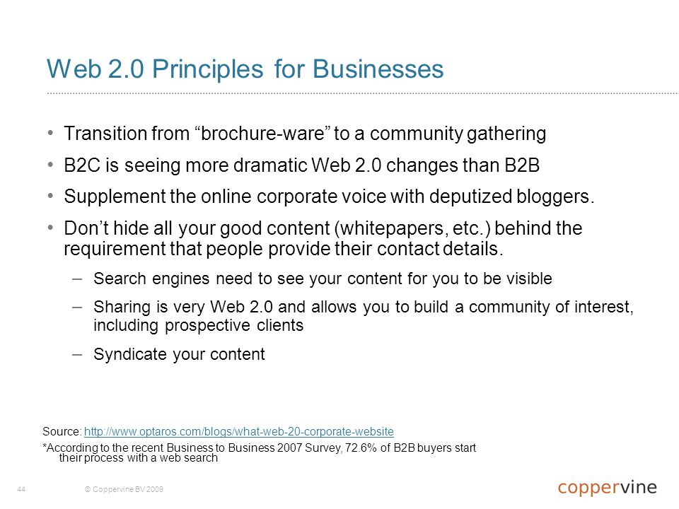 44© Coppervine BV 2009 Web 2.0 Principles for Businesses Transition from brochure-ware to a community gathering B2C is seeing more dramatic Web 2.0 changes than B2B Supplement the online corporate voice with deputized bloggers.