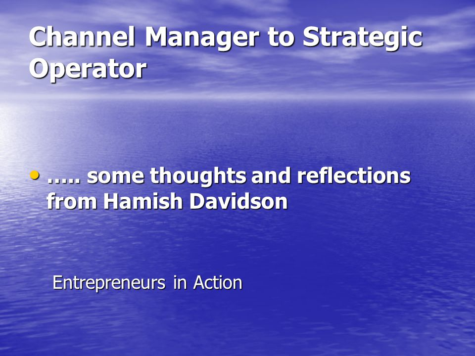 Channel Manager to Strategic Operator ….. some thoughts and reflections from Hamish Davidson ….. some thoughts and reflections from Hamish Davidson En