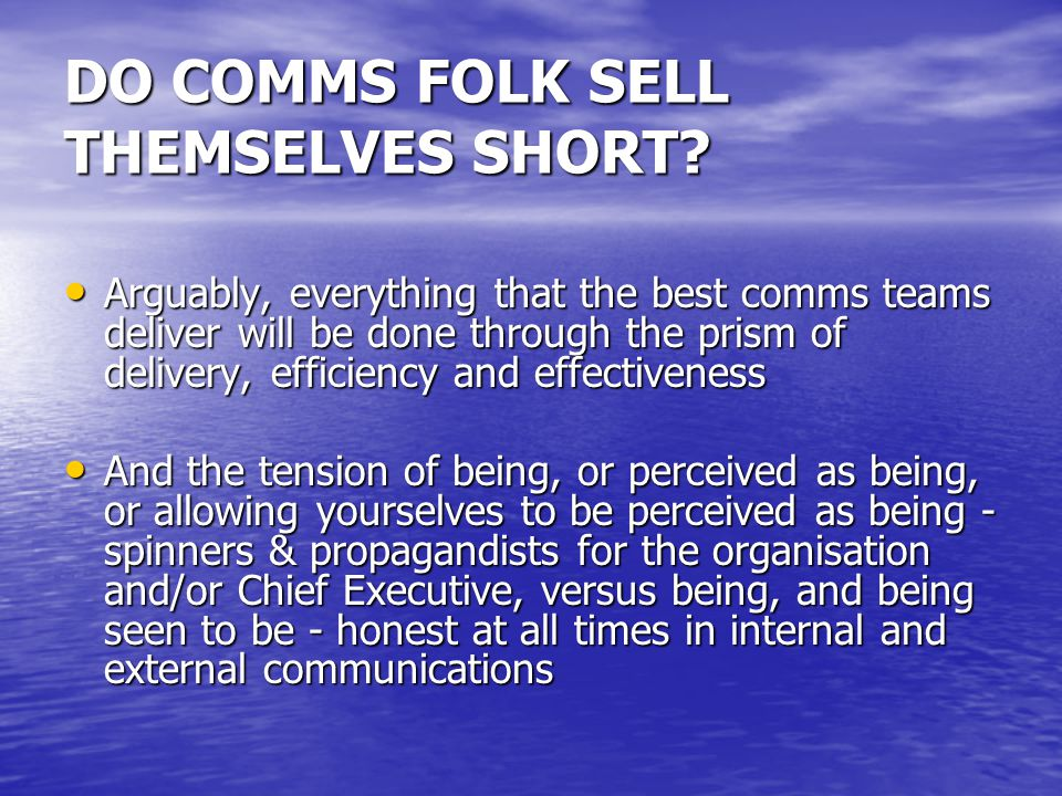 DO COMMS FOLK SELL THEMSELVES SHORT? Arguably, everything that the best comms teams deliver will be done through the prism of delivery, efficiency and